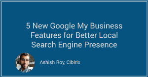 5 New Google My Business Features for Better Local Search Engine Presence