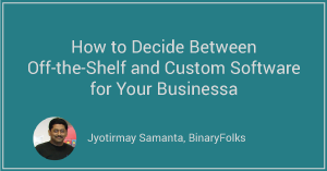 How to Decide Between Off-the-Shelf and Custom Software for Your Business