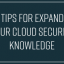 6 Tips for Expanding Your Cloud Security Knowledge